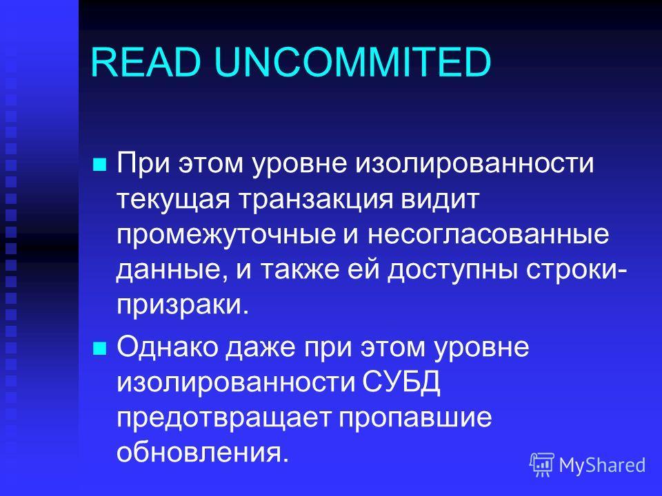 READ UNCOMMITED При этом уровне изолированности текущая транзакция видит промежуточные и несогласованные данные, и также ей доступны строки- призраки. Однако даже при этом уровне изолированности СУБД предотвращает пропавшие обновления.