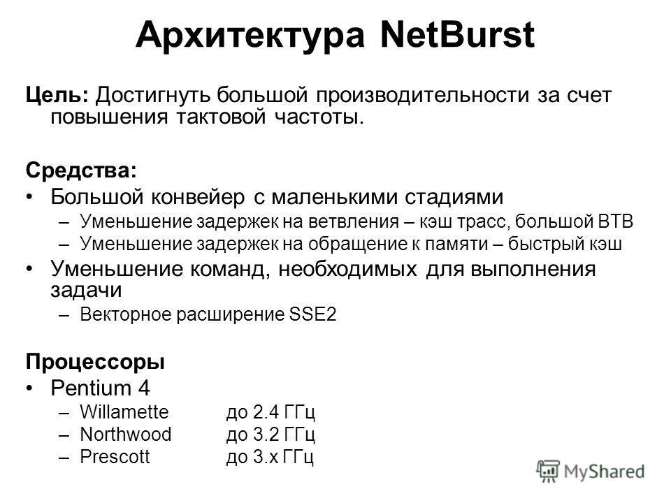 Архитектура NetBurst Цель: Достигнуть большой производительности за счет повышения тактовой частоты. Средства: Большой конвейер с маленькими стадиями –Уменьшение задержек на ветвления – кэш трасс, большой BTB –Уменьшение задержек на обращение к памят