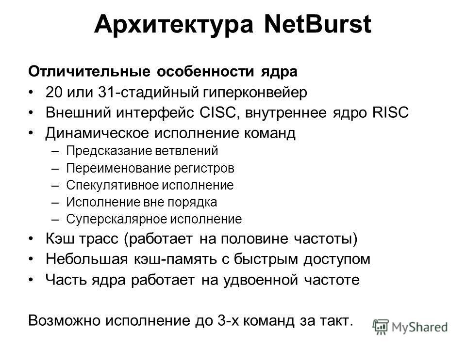 Архитектура NetBurst Отличительные особенности ядра 20 или 31-стадийный гиперконвейер Внешний интерфейс CISC, внутреннее ядро RISC Динамическое исполнение команд –Предсказание ветвлений –Переименование регистров –Спекулятивное исполнение –Исполнение