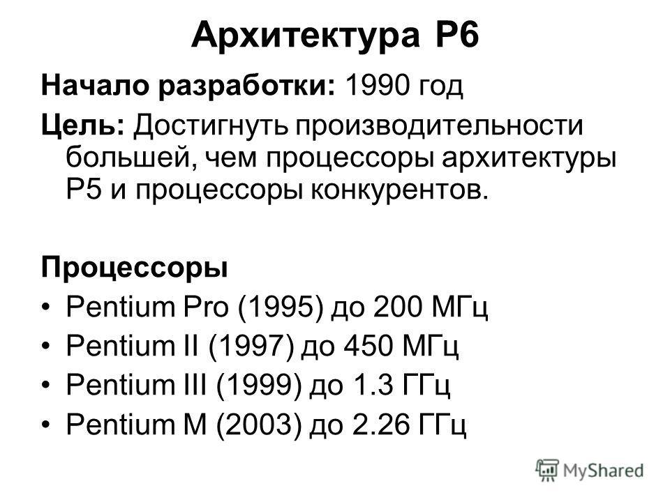Архитектура P6 Начало разработки: 1990 год Цель: Достигнуть производительности большей, чем процессоры архитектуры P5 и процессоры конкурентов. Процессоры Pentium Pro (1995) до 200 МГц Pentium II (1997) до 450 МГц Pentium III (1999) до 1.3 ГГц Pentiu