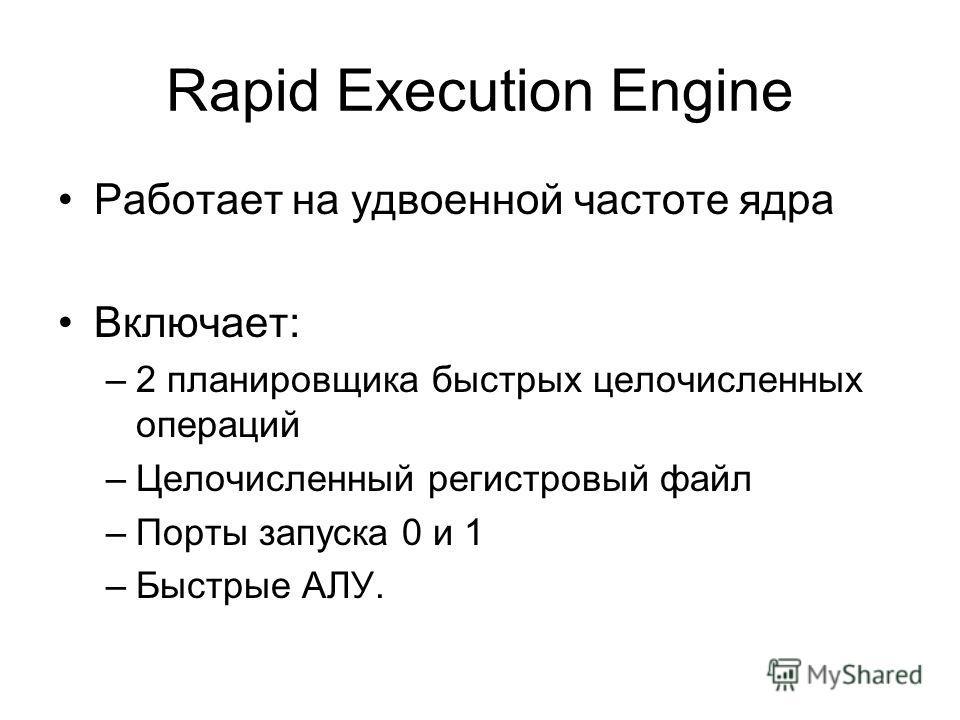 Rapid Execution Engine Работает на удвоенной частоте ядра Включает: –2 планировщика быстрых целочисленных операций –Целочисленный регистровый файл –Порты запуска 0 и 1 –Быстрые АЛУ.