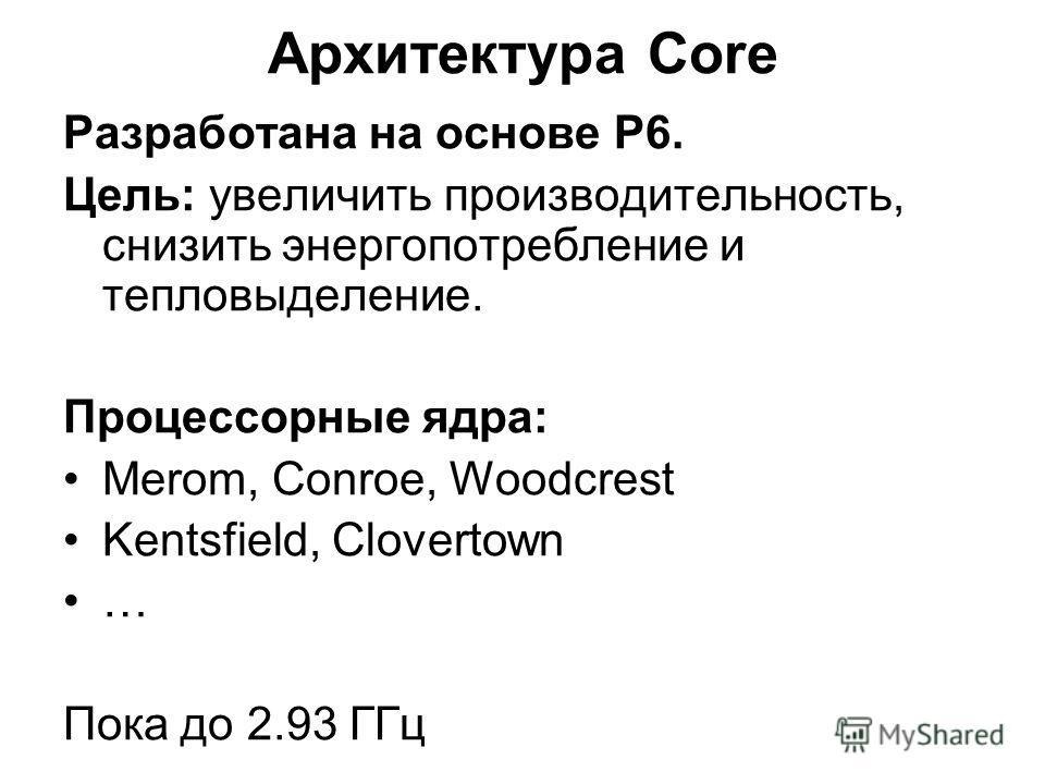 Разработана на основе P6. Цель: увеличить производительность, снизить энергопотребление и тепловыделение. Процессорные ядра: Merom, Conroe, Woodcrest Kentsfield, Clovertown … Пока до 2.93 ГГц