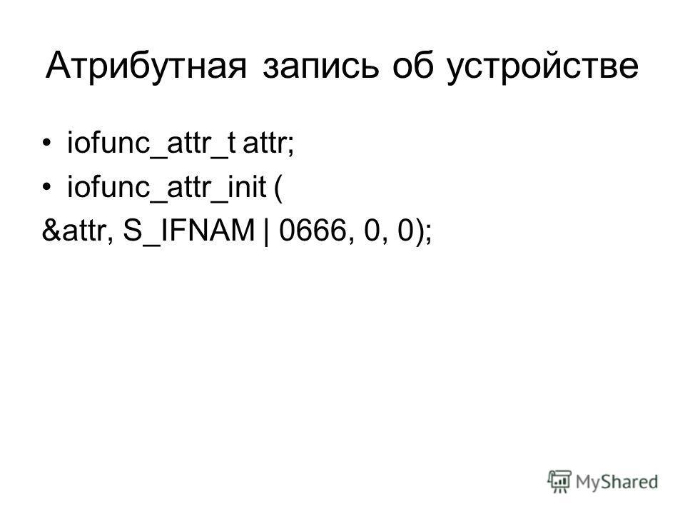 Атрибутная запись об устройстве iofunc_attr_t attr; iofunc_attr_init ( &attr, S_IFNAM | 0666, 0, 0);