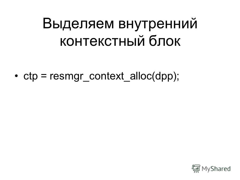 Выделяем внутренний контекстный блок ctp = resmgr_context_alloc(dpp);
