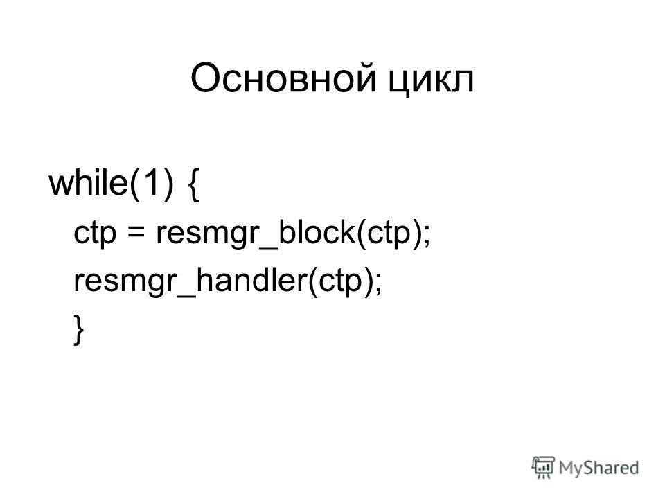 Основной цикл while(1) { ctp = resmgr_block(ctp); resmgr_handler(ctp); }