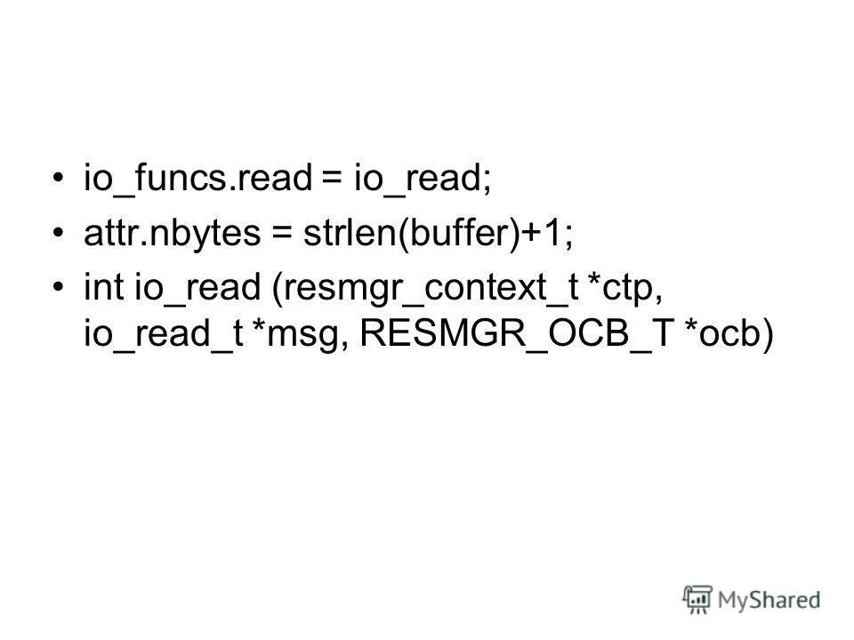 io_funcs.read = io_read; attr.nbytes = strlen(buffer)+1; int io_read (resmgr_context_t *ctp, io_read_t *msg, RESMGR_OCB_T *ocb)