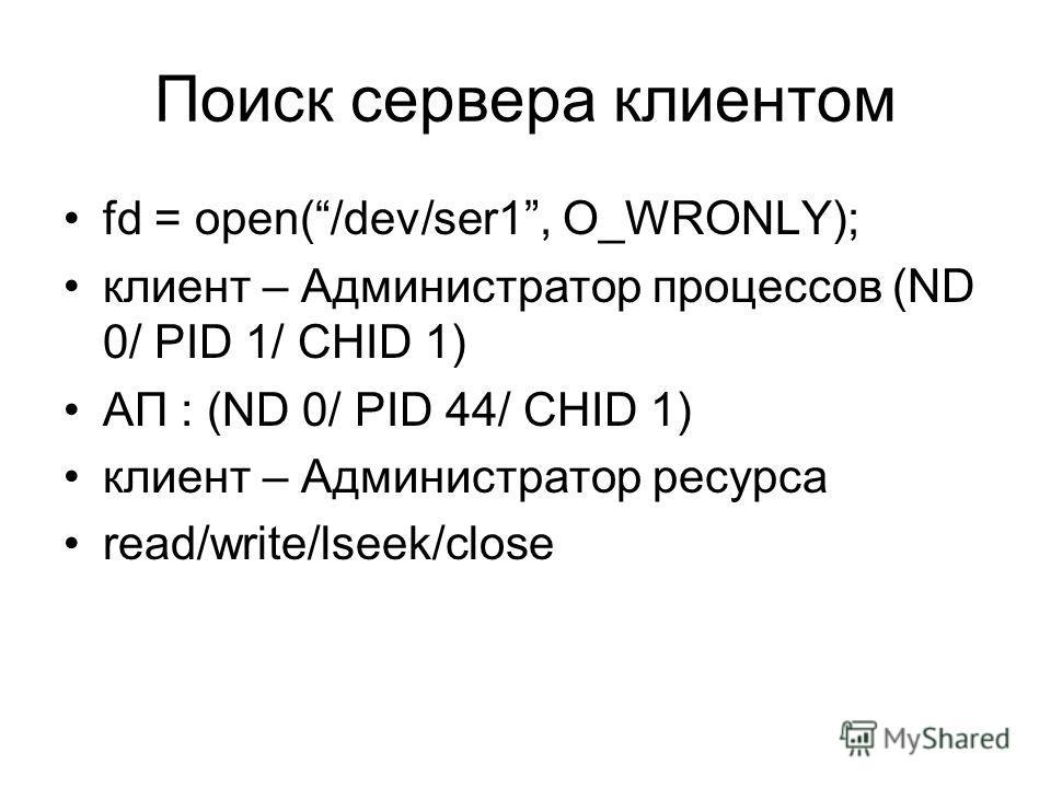 Поиск сервера клиентом fd = open(/dev/ser1, O_WRONLY); клиент – Администратор процессов (ND 0/ PID 1/ CHID 1) АП : (ND 0/ PID 44/ CHID 1) клиент – Администратор ресурса read/write/lseek/close
