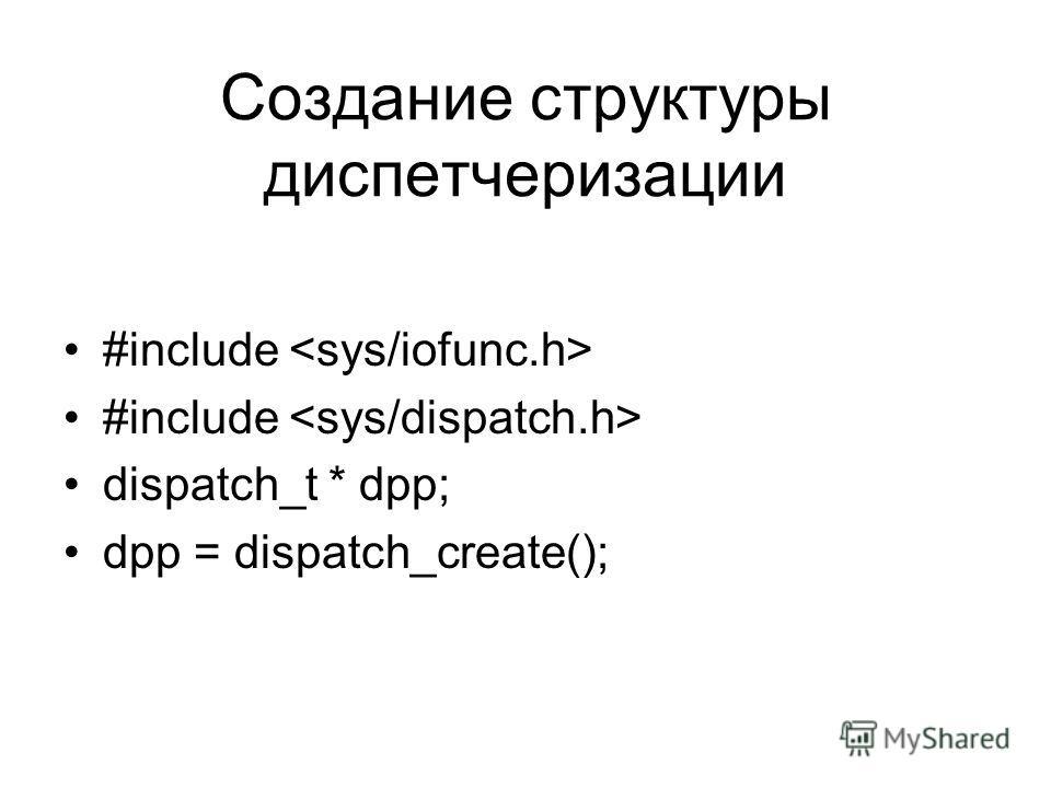 Создание структуры диспетчеризации #include dispatch_t * dpp; dpp = dispatch_create();