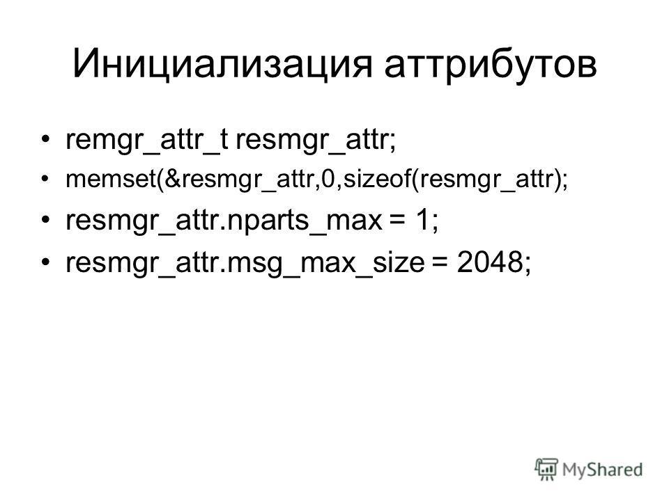 Инициализация аттрибутов remgr_attr_t resmgr_attr; memset(&resmgr_attr,0,sizeof(resmgr_attr); resmgr_attr.nparts_max = 1; resmgr_attr.msg_max_size = 2048;
