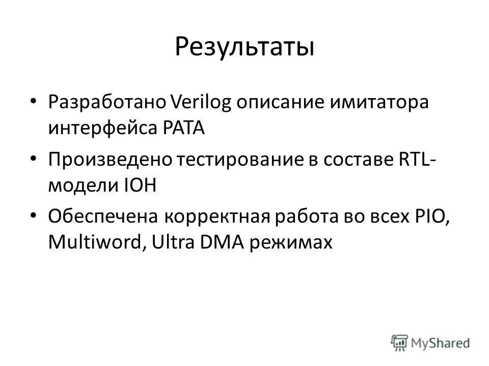 Результаты Разработано Verilog описание имитатора интерфейса PATA Произведено тестирование в составе RTL- модели IOH Обеспечена корректная работа во всех PIO, Multiword, Ultra DMA режимах