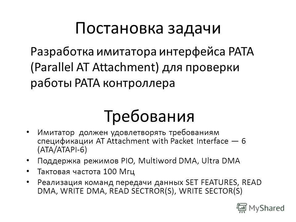 Постановка задачи Разработка имитатора интерфейса PATA (Parallel AT Attachment) для проверки работы PATA контроллера Имитатор должен удовлетворять требованиям спецификации AT Attachment with Packet Interface 6 (ATA/ATAPI-6) Поддержка режимов PIO, Mul