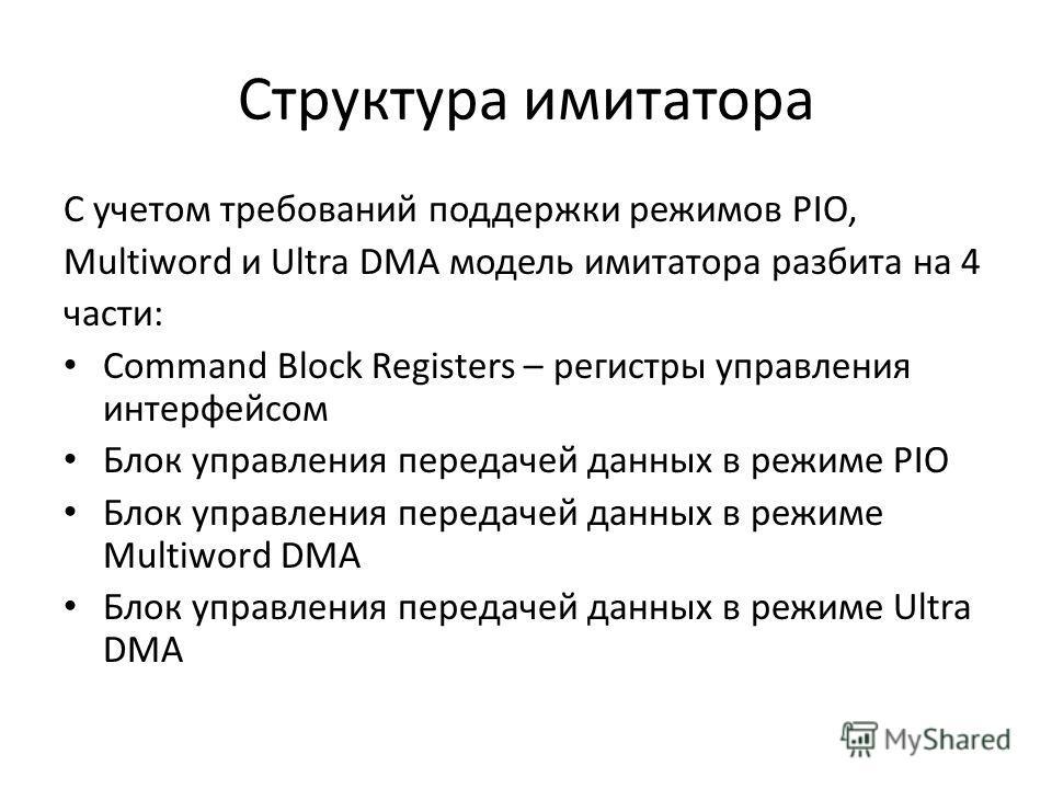 Структура имитатора С учетом требований поддержки режимов PIO, Multiword и Ultra DMA модель имитатора разбита на 4 части: Command Block Registers – регистры управления интерфейсом Блок управления передачей данных в режиме PIO Блок управления передаче