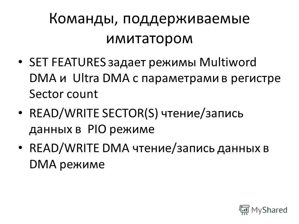 Команды, поддерживаемые имитатором SET FEATURES задает режимы Multiword DMA и Ultra DMA с параметрами в регистре Sector count READ/WRITE SECTOR(S) чтение/запись данныx в PIO режиме READ/WRITE DMA чтение/запись данныx в DMA режиме