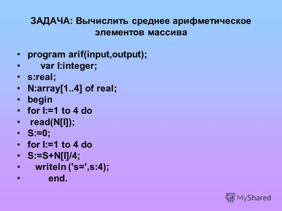 ЗАДАЧА: Вычислить среднее арифметическое элементов массива program arif(input,output); var I:integer; s:real; N:array[1..4] of real; begin for I:=1 to 4 do read(N[I]); S:=0; for I:=1 to 4 do S:=S+N[I]/4; writeln ('s=',s:4); end.