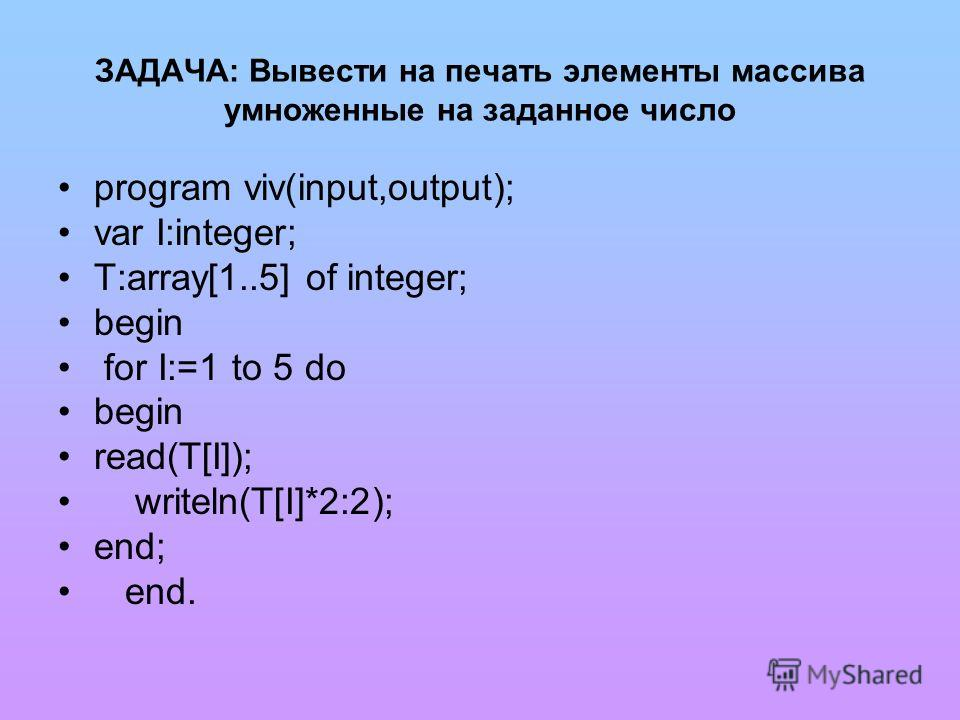 ЗАДАЧА: Вывести на печать элементы массива умноженные на заданное число program viv(input,output); var I:integer; T:array[1..5] of integer; begin for I:=1 to 5 do begin read(T[I]); writeln(T[I]*2:2); end; end.
