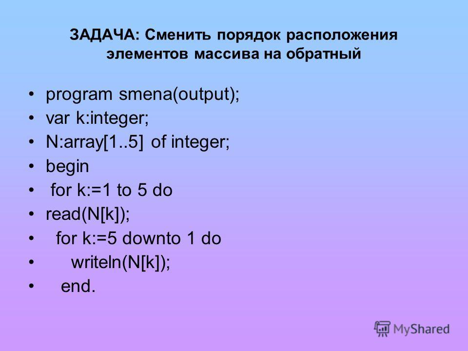 ЗАДАЧА: Сменить порядок расположения элементов массива на обратный program smena(output); var k:integer; N:array[1..5] of integer; begin for k:=1 to 5 do read(N[k]); for k:=5 downto 1 do writeln(N[k]); end.