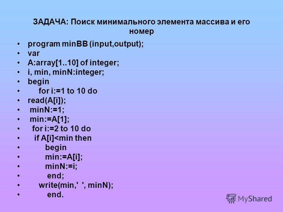 ЗАДАЧА: Поиск минимального элемента массива и его номер program minBB (input,output); var A:array[1..10] of integer; i, min, minN:integer; begin for i:=1 to 10 do read(A[i]); minN:=1; min:=A[1]; for i:=2 to 10 do if A[i]
