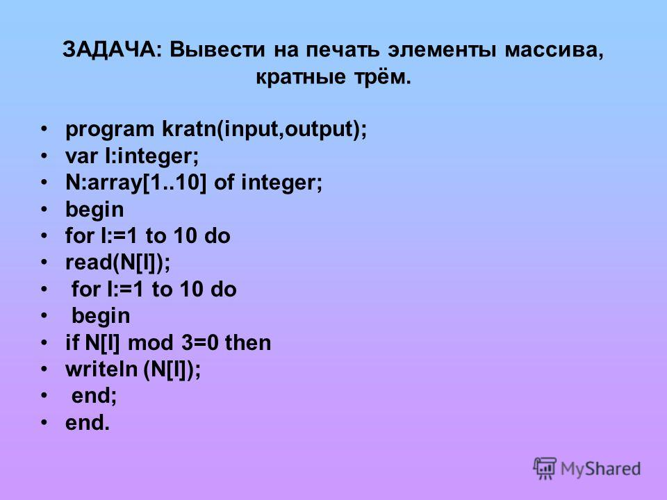ЗАДАЧА: Вывести на печать элементы массива, кратные трём. program kratn(input,output); var I:integer; N:array[1..10] of integer; begin for I:=1 to 10 do read(N[I]); for I:=1 to 10 do begin if N[I] mod 3=0 then writeln (N[I]); end; end.