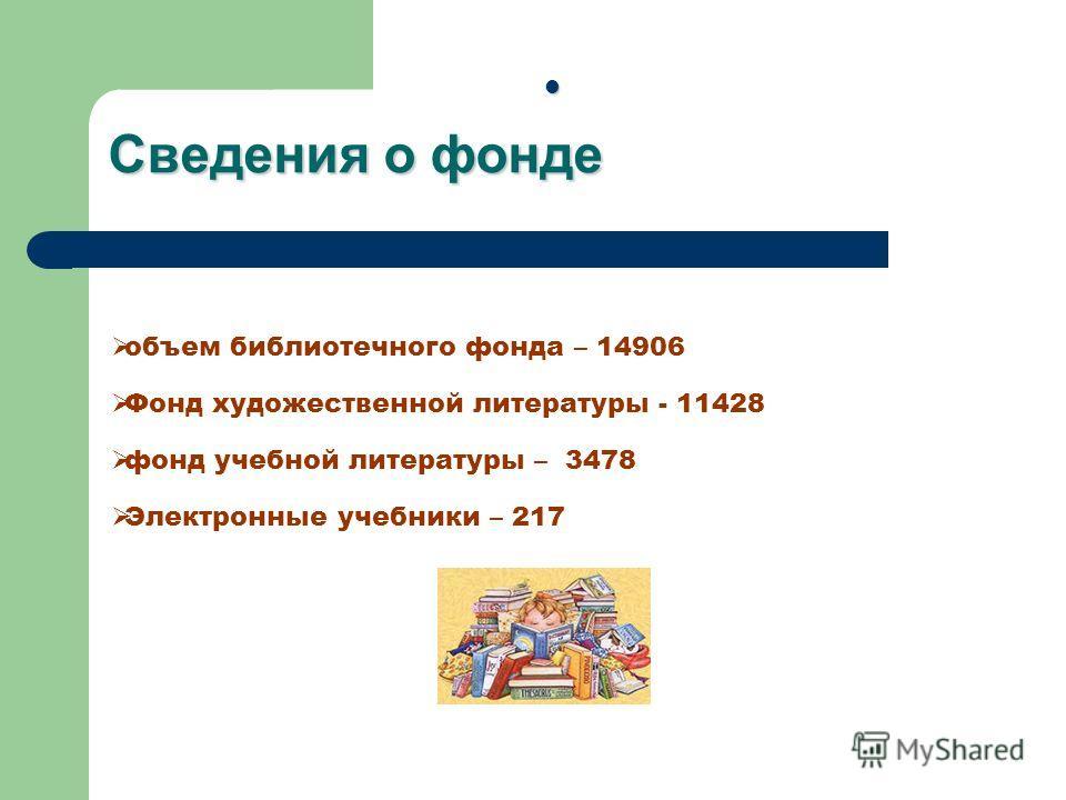 Сведения о фонде объем библиотечного фонда – 14906 Фонд художественной литературы - 11428 фонд учебной литературы – 3478 Электронные учебники – 217