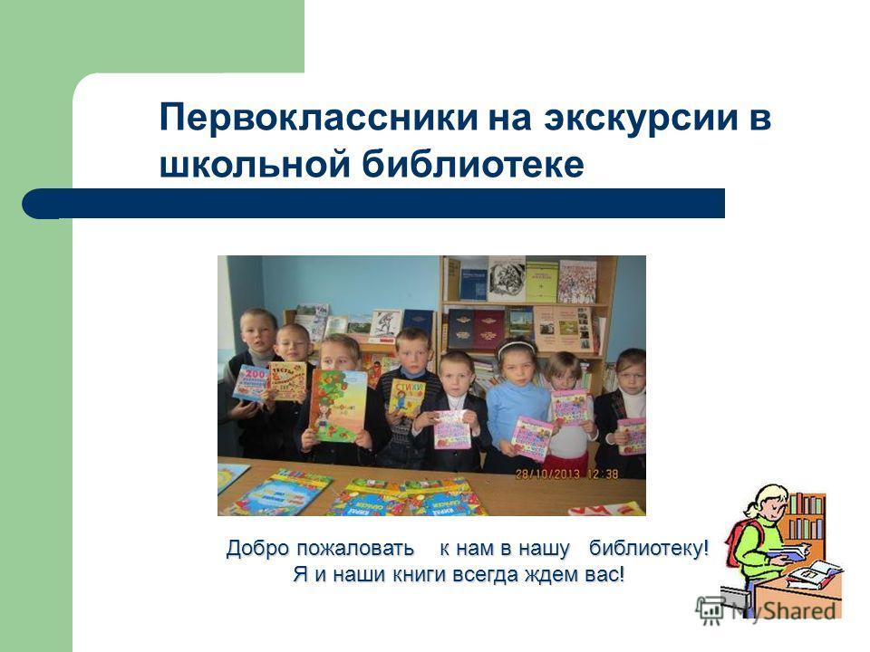 Первоклассники на экскурсии в школьной библиотеке Добро пожаловать к нам в нашу библиотеку! Я и наши книги всегда ждем вас! Я и наши книги всегда ждем вас!