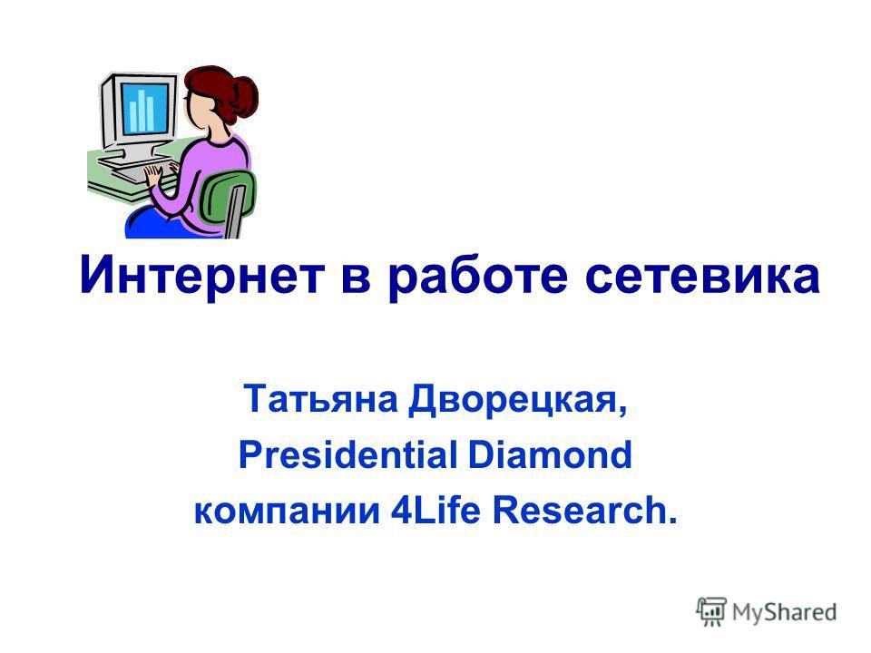 Интернет в работе сетевика Татьяна Дворецкая, Presidential Diamond компании 4Life Research.