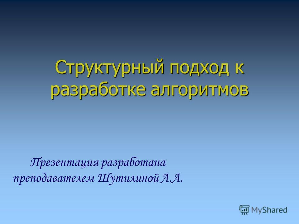 Структурный подход к разработке алгоритмов Презентация разработана преподавателем Шутилиной Л.А.