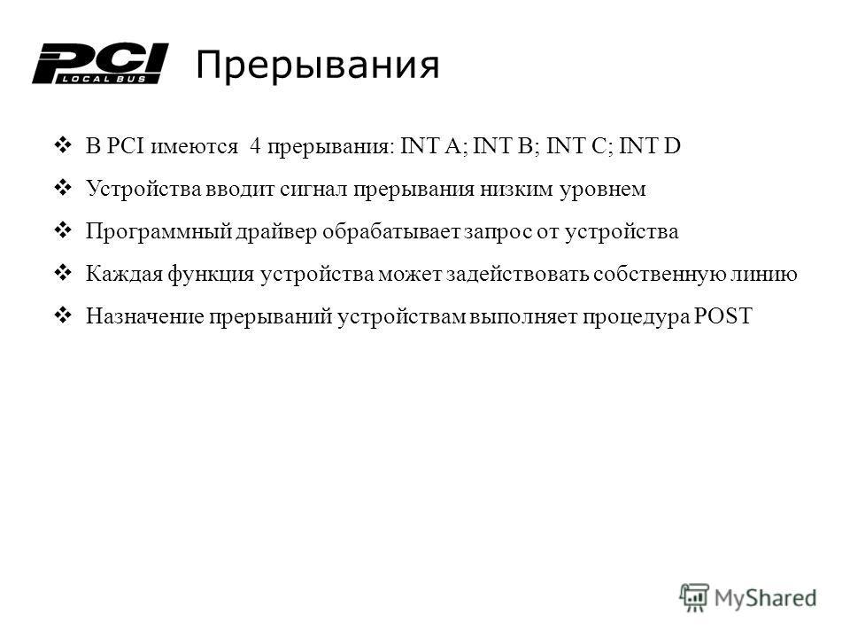Прерывания В PCI имеются 4 прерывания: INT A; INT B; INT C; INT D Устройства вводит сигнал прерывания низким уровнем Программный драйвер обрабатывает запрос от устройства Каждая функция устройства может задействовать собственную линию Назначение прер