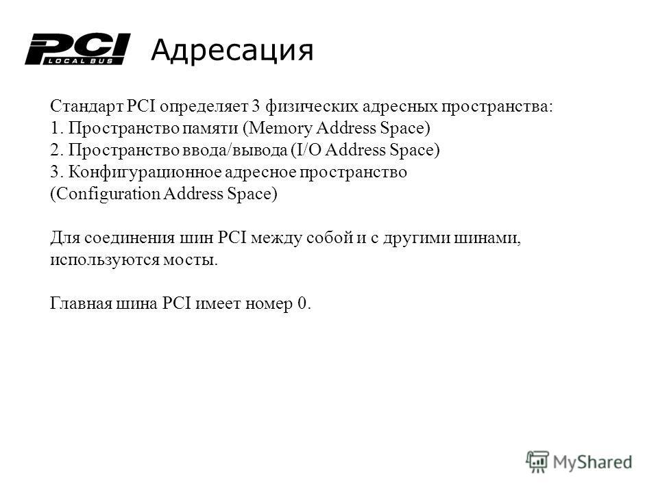 Адресация Стандарт PCI определяет 3 физических адресных пространства: 1. Пространство памяти (Memory Address Space) 2. Пространство ввода/вывода (I/O Address Space) 3. Конфигурационное адресное пространство (Configuration Address Space) Для соединени