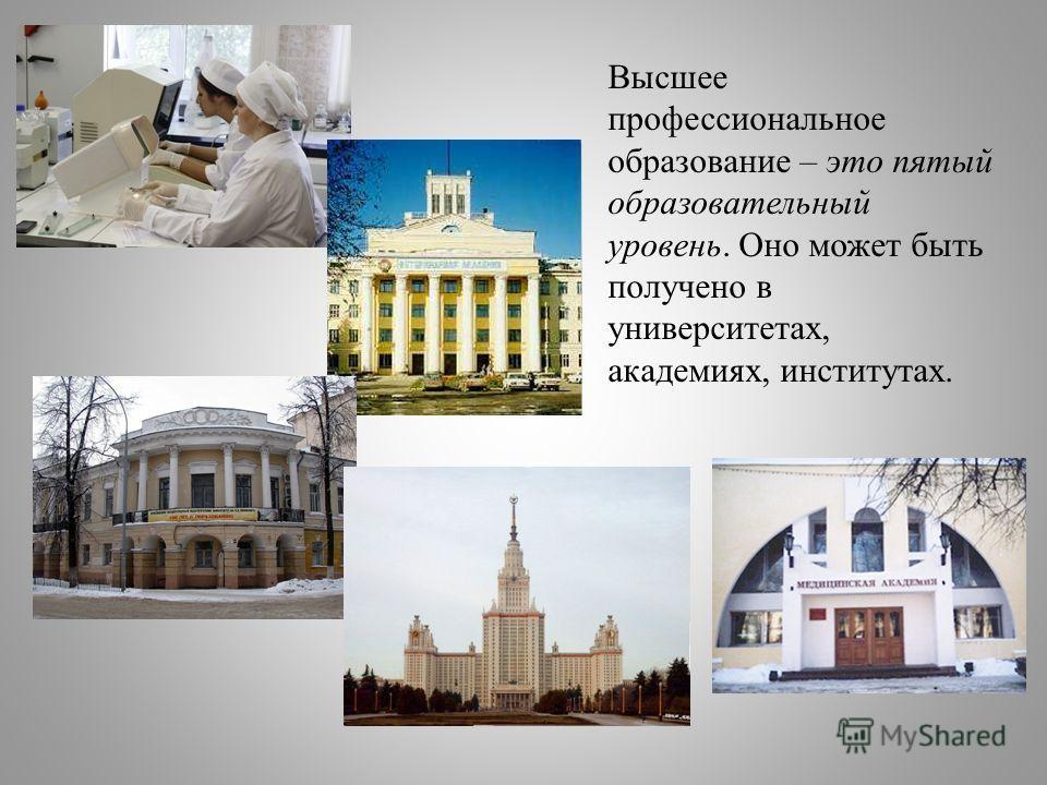 Высшее профессиональное образование – это пятый образовательный уровень. Оно может быть получено в университетах, академиях, институтах.