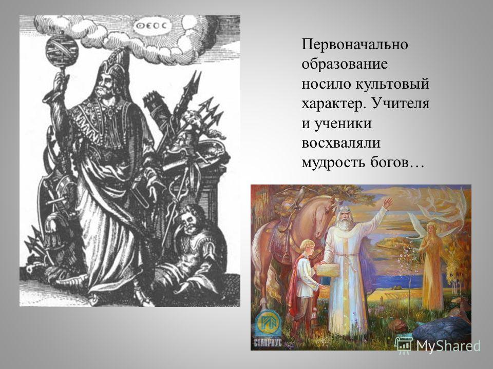 Первоначально образование носило культовый характер. Учителя и ученики восхваляли мудрость богов…