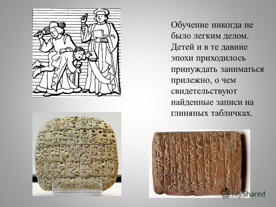 Обучение никогда не было легким делом. Детей и в те давние эпохи приходилось принуждать заниматься прилежно, о чем свидетельствуют найденные записи на глиняных табличках.