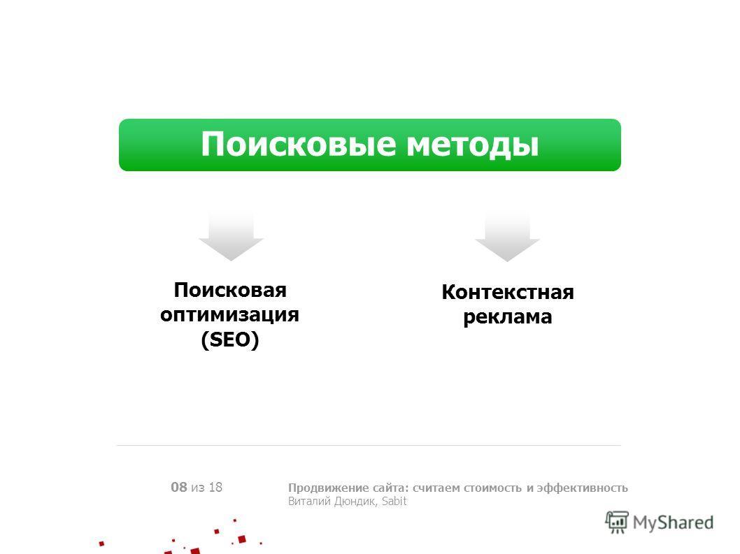 Продвижение сайта: считаем стоимость и эффективность Виталий Дюндик, Sabit 08 из 18 Поисковые методы Поисковая оптимизация (SEO) Контекстная реклама