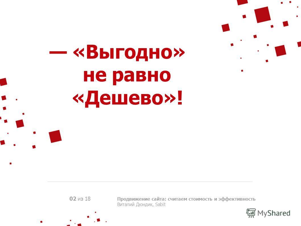«Выгодно» не равно «Дешево»! Продвижение сайта: считаем стоимость и эффективность Виталий Дюндик, Sabit 02 из 18