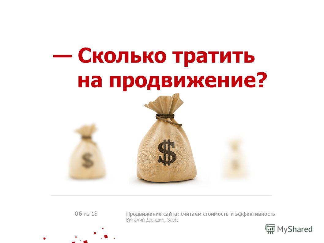Сколько тратить на продвижение? Продвижение сайта: считаем стоимость и эффективность Виталий Дюндик, Sabit 06 из 18