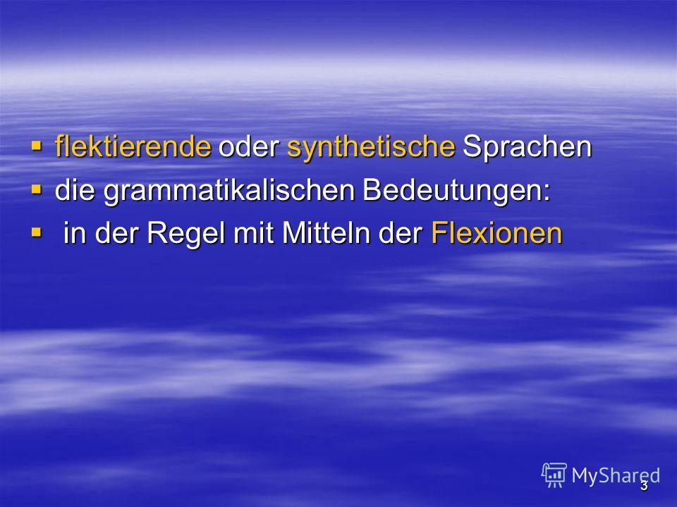 3 flektierende oder synthetische Sprachen flektierende oder synthetische Sprachen die grammatikalischen Bedeutungen: die grammatikalischen Bedeutungen: in der Regel mit Mitteln der Flexionen in der Regel mit Mitteln der Flexionen