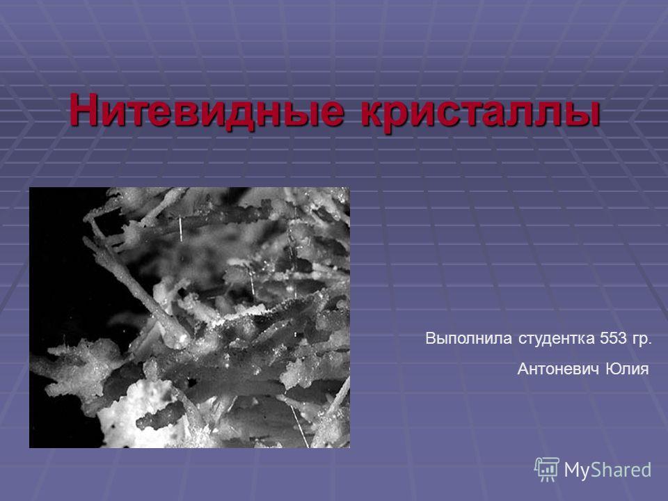 Нитевидные кристаллы Выполнила студентка 553 гр. Антоневич Юлия