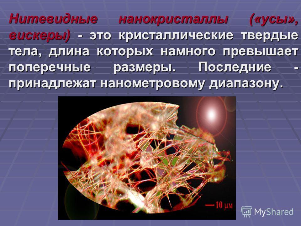 Нитевидные нанокристаллы («усы», вискеры) - это кристаллические твердые тела, длина которых намного превышает поперечные размеры. Последние - принадлежат нанометровому диапазону. Нитевидные нанокристаллы («усы», вискеры) - это кристаллические твердые