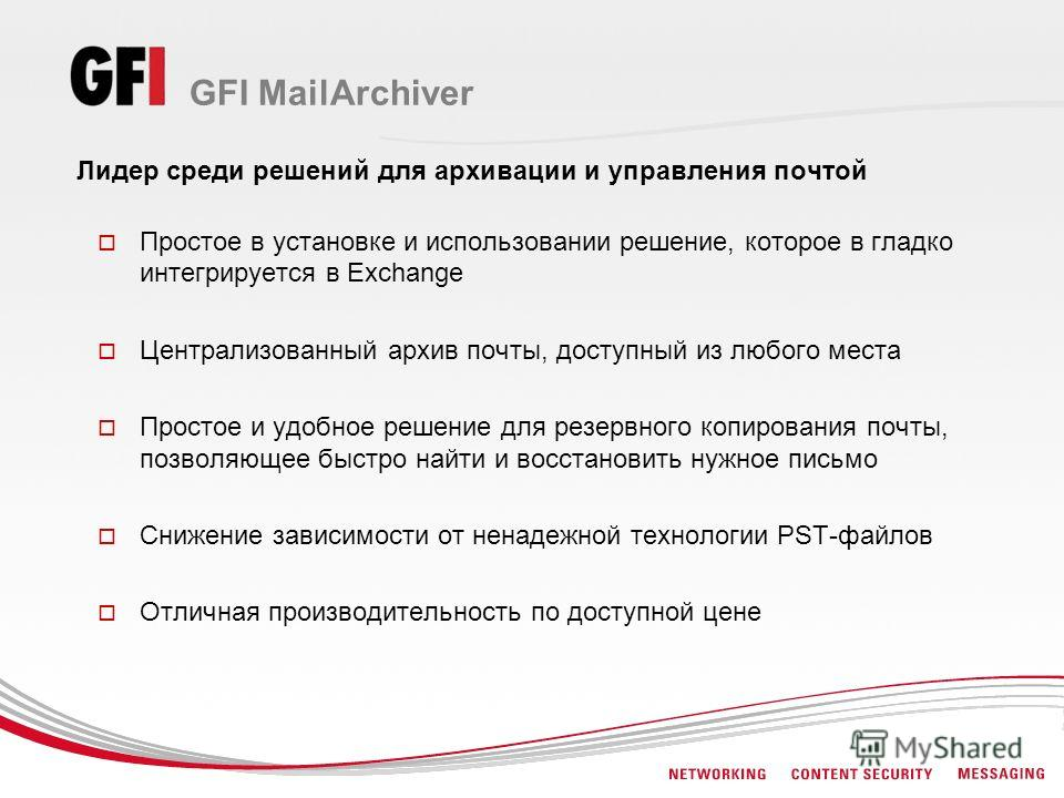 GFI MailArchiver Лидер среди решений для архивации и управления почтой Простое в установке и использовании решение, которое в гладко интегрируется в Exchange Централизованный архив почты, доступный из любого места Простое и удобное решение для резерв