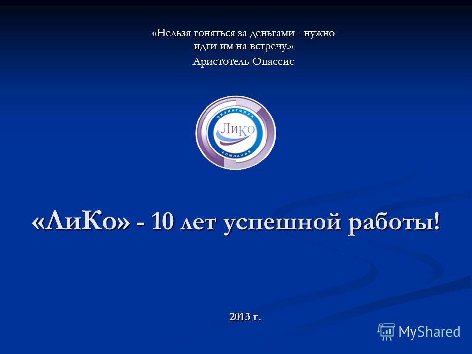 «ЛиКо» - 10 лет успешной работы! «Нельзя гоняться за деньгами - нужно идти им на встречу.» Аристотель Онассис 2013 г.