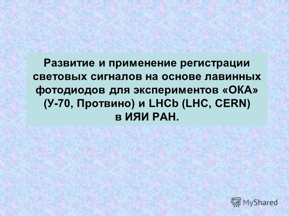 Развитие и применение регистрации световых сигналов на основе лавинных фотодиодов для экспериментов «ОКА» (У-70, Протвино) и LHCb (LHC, CERN) в ИЯИ РАН.