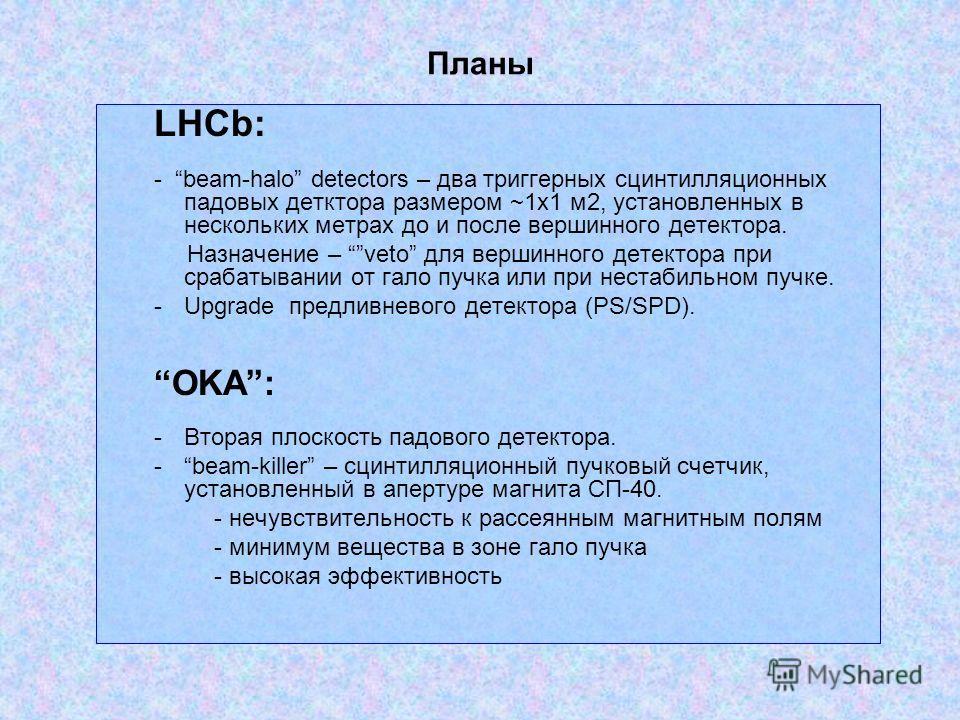 Планы LHCb: - beam-halo detectors – два триггерных сцинтилляционных падовых детктора размером ~1х1 м2, установленных в нескольких метрах до и после вершинного детектора. Назначение – veto для вершинного детектора при срабатывании от гало пучка или пр
