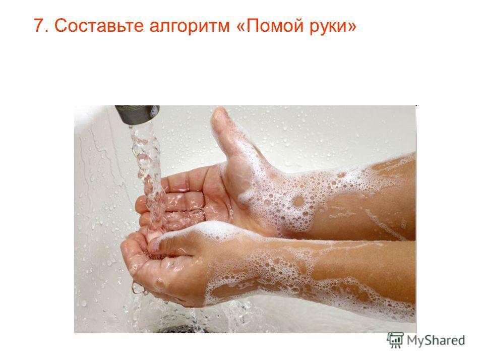 7. Составьте алгоритм «Помой руки»