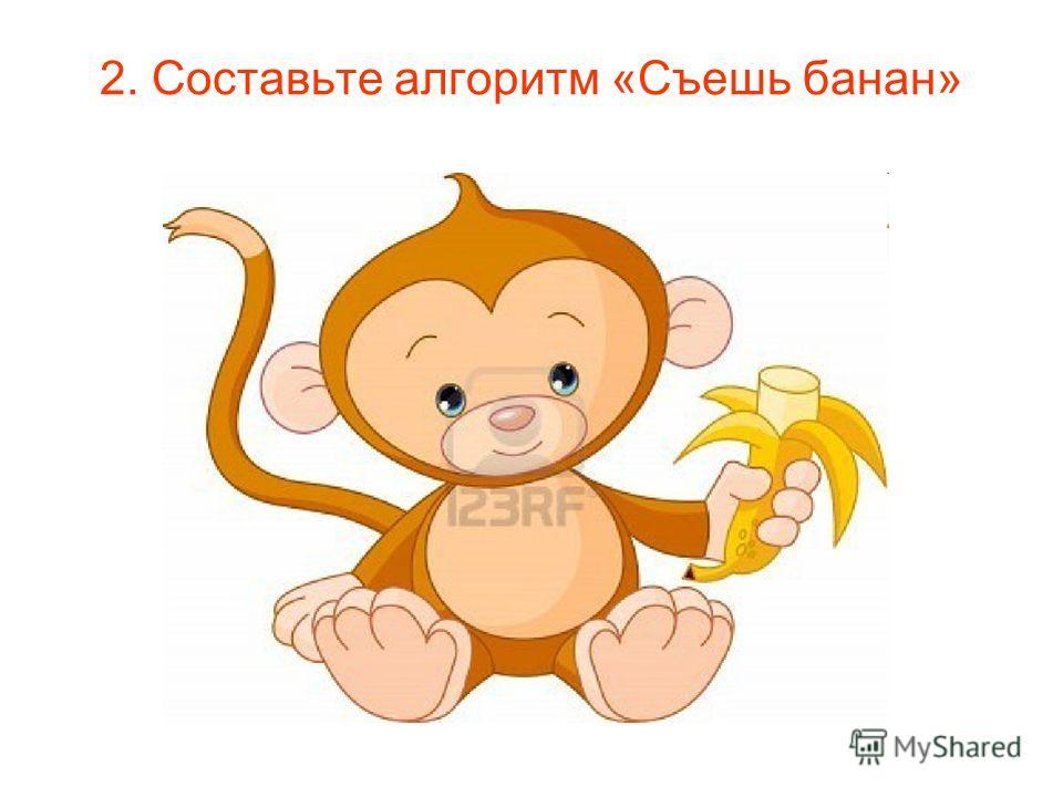 2. Составьте алгоритм «Съешь банан»