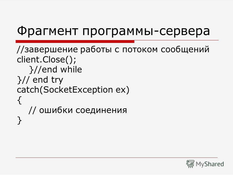 Фрагмент программы-сервера //завершение работы с потоком сообщений client.Close(); }//end while }// end try catch(SocketException ex) { // ошибки соединения }