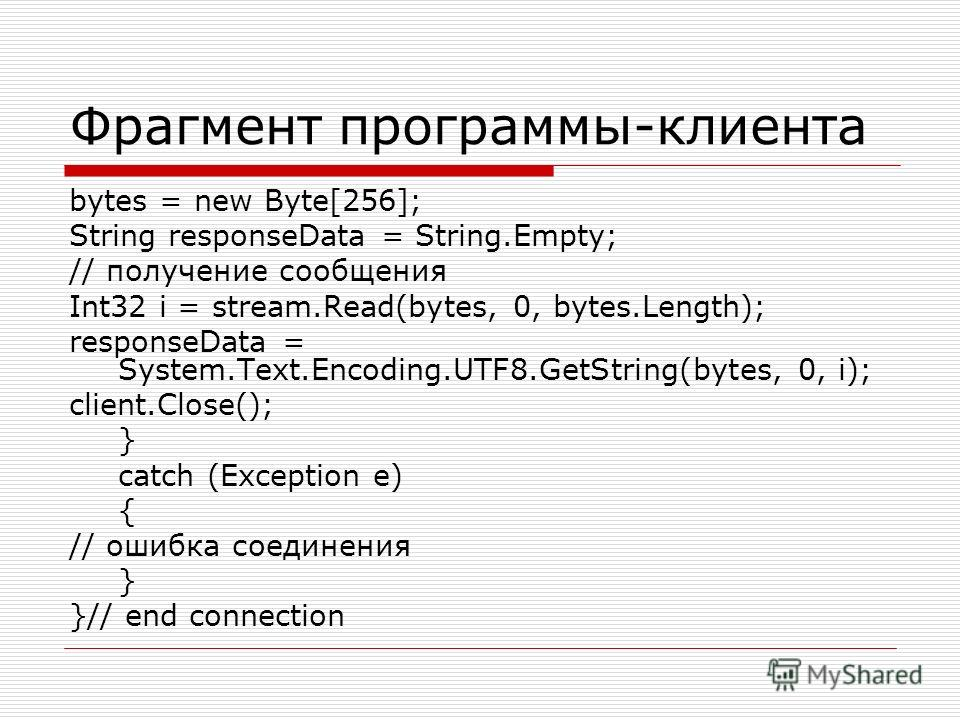 Фрагмент программы-клиента bytes = new Byte[256]; String responseData = String.Empty; // получение сообщения Int32 i = stream.Read(bytes, 0, bytes.Length); responseData = System.Text.Encoding.UTF8.GetString(bytes, 0, i); client.Close(); } catch (Exce