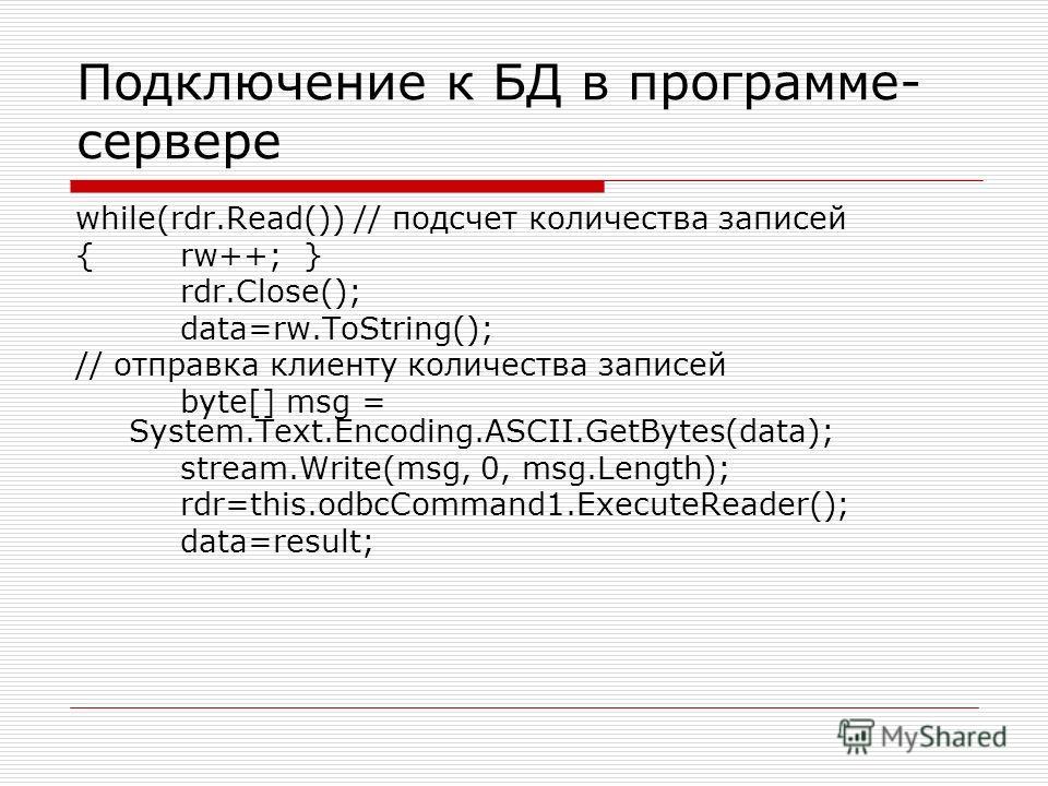Подключение к БД в программе- сервере while(rdr.Read()) // подсчет количества записей {rw++; } rdr.Close(); data=rw.ToString(); // отправка клиенту количества записей byte[] msg = System.Text.Encoding.ASCII.GetBytes(data); stream.Write(msg, 0, msg.Le