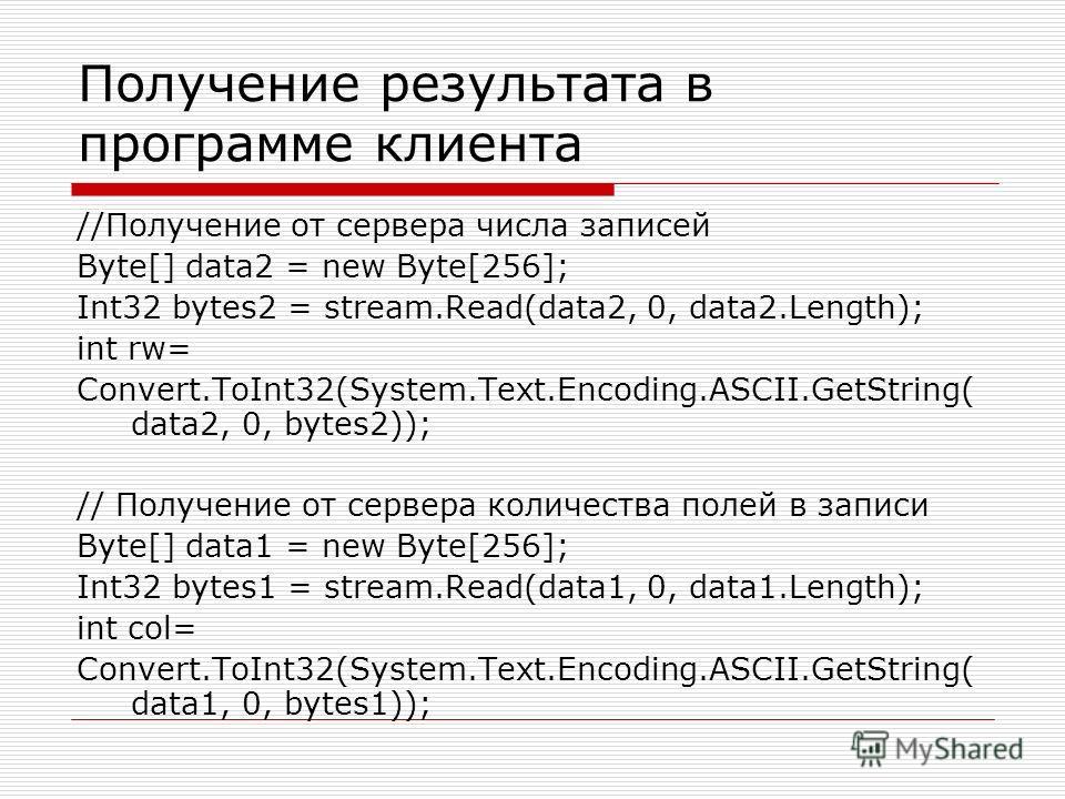 Получение результата в программе клиента //Получение от сервера числа записей Byte[] data2 = new Byte[256]; Int32 bytes2 = stream.Read(data2, 0, data2.Length); int rw= Convert.ToInt32(System.Text.Encoding.ASCII.GetString( data2, 0, bytes2)); // Получ