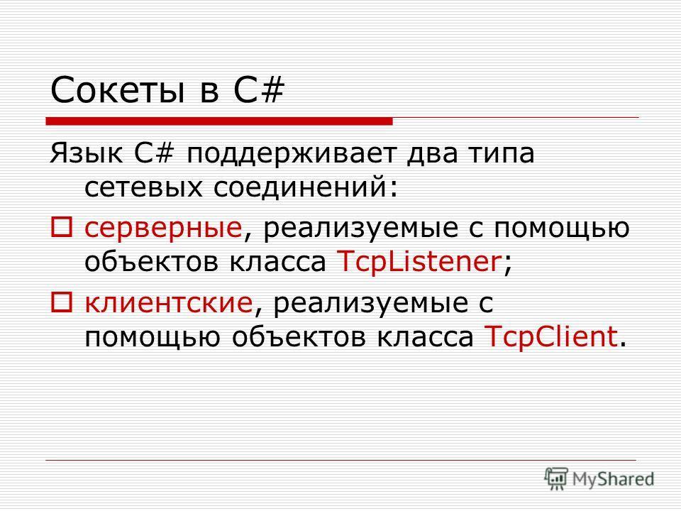 Сокеты в C# Язык C# поддерживает два типа сетевых соединений: серверные, реализуемые с помощью объектов класса TcpListener; клиентские, реализуемые с помощью объектов класса TcpClient.