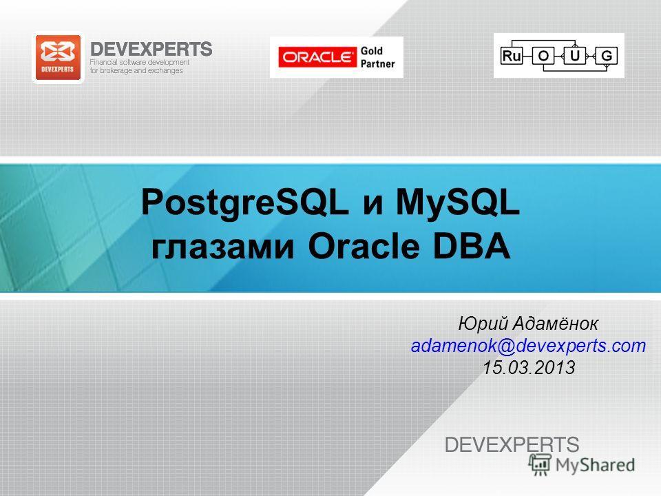 PostgreSQL и MySQL глазами Oracle DBA Юрий Адамёнок adamenok@devexperts.com 15.03.2013