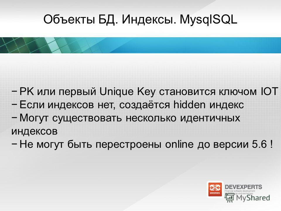 Объекты БД. Индексы. MysqlSQL PK или первый Unique Key становится ключом IOT Если индексов нет, создаётся hidden индекс Могут существовать несколько идентичных индексов Не могут быть перестроены online до версии 5.6 !